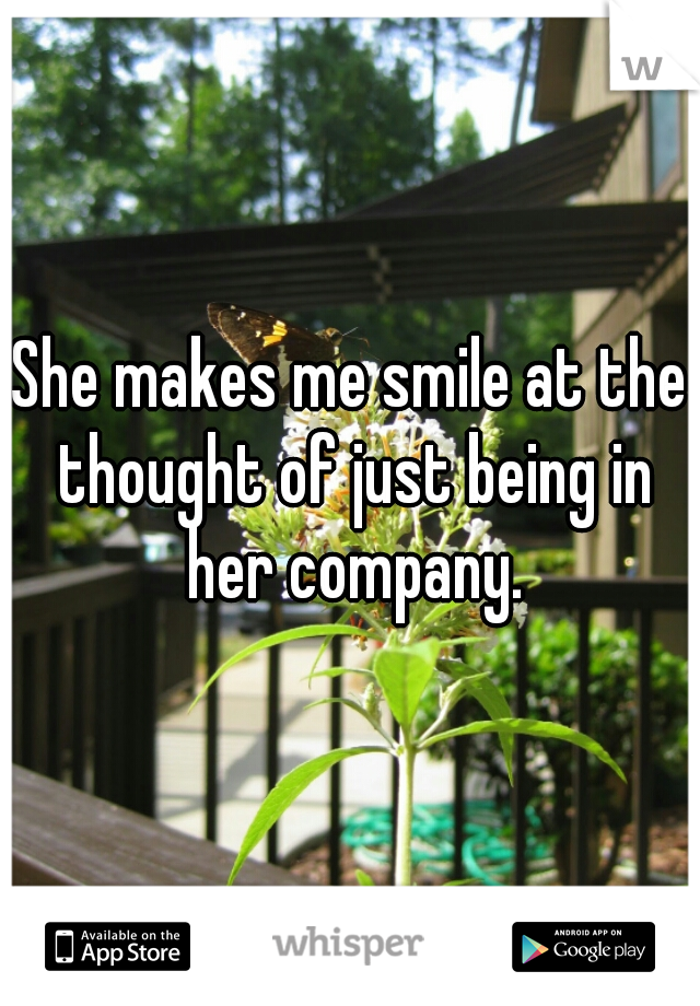 She makes me smile at the thought of just being in her company.