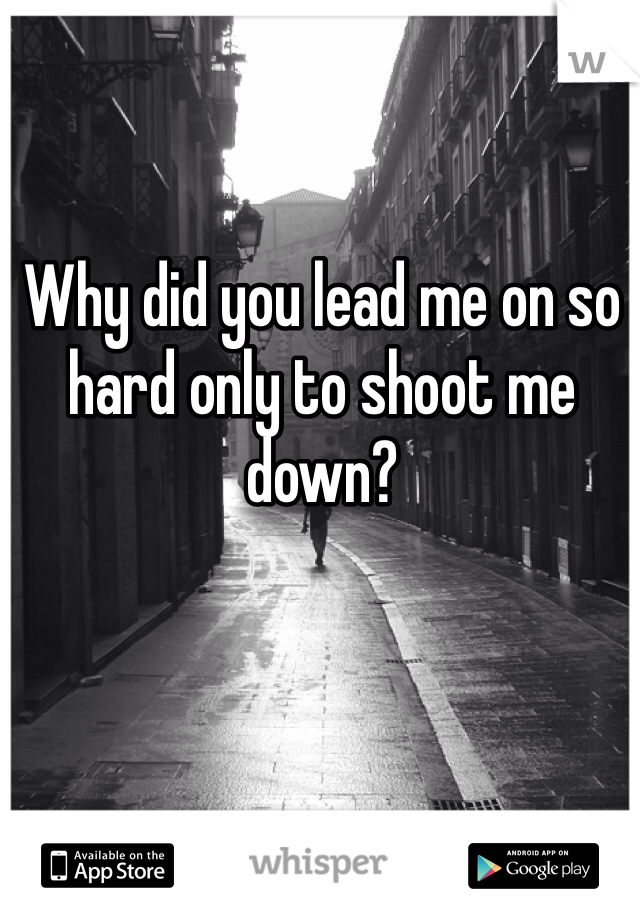 Why did you lead me on so hard only to shoot me down?