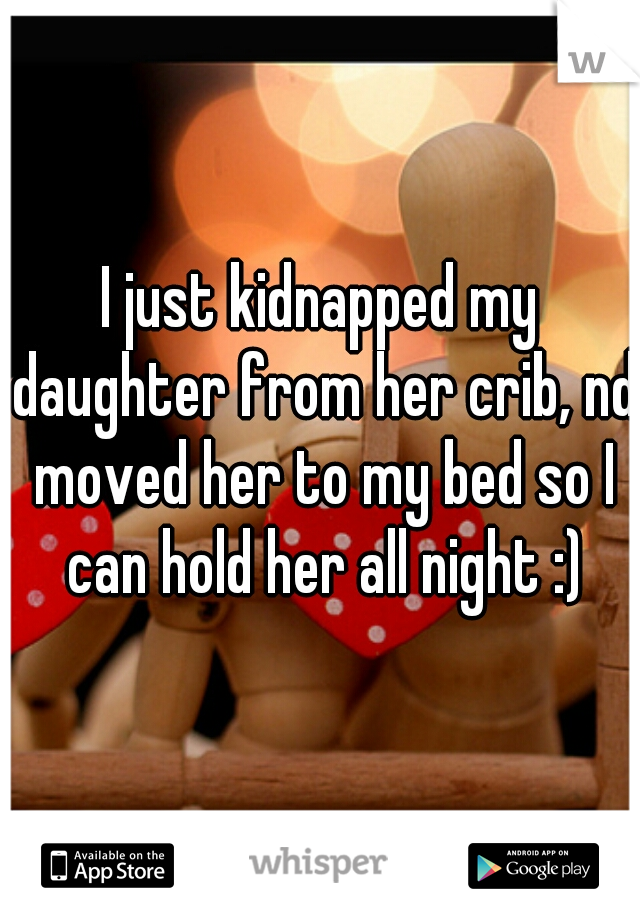 I just kidnapped my daughter from her crib, nd moved her to my bed so I can hold her all night :)