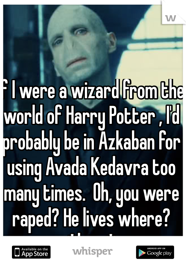 If I were a wizard from the world of Harry Potter , I'd probably be in Azkaban for using Avada Kedavra too many times.  Oh, you were raped? He lives where? *bam*
