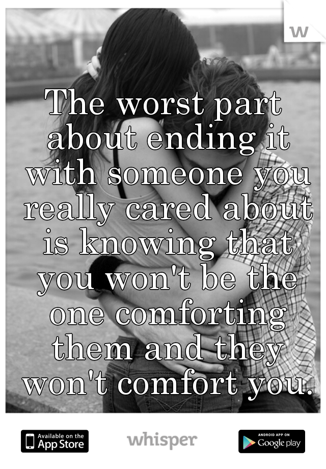 The worst part about ending it with someone you really cared about is knowing that you won't be the one comforting them and they won't comfort you.