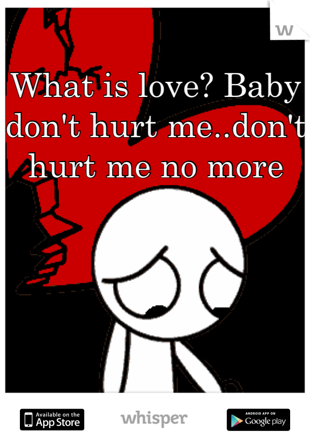 What is love? Baby don't hurt me..don't hurt me no more