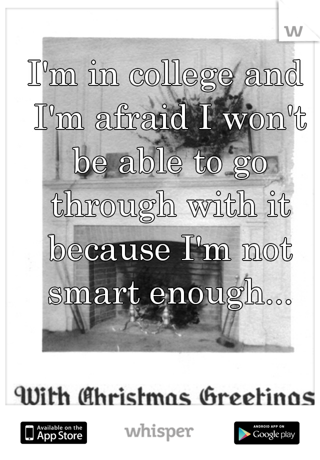 I'm in college and I'm afraid I won't be able to go through with it because I'm not smart enough...