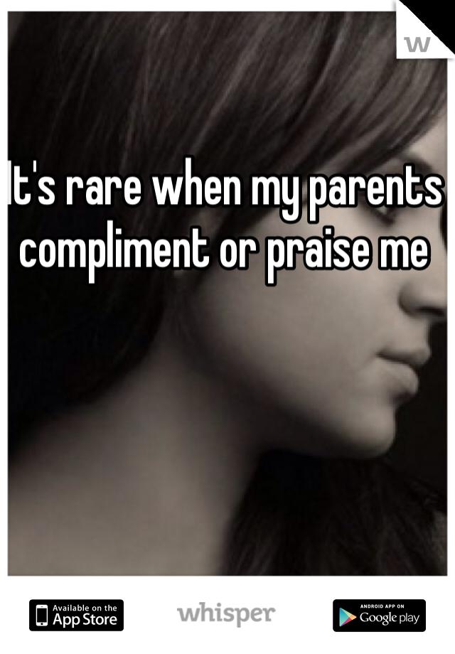 It's rare when my parents compliment or praise me
