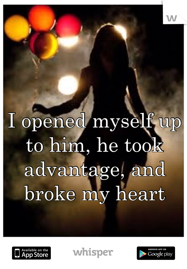 I opened myself up to him, he took advantage, and broke my heart