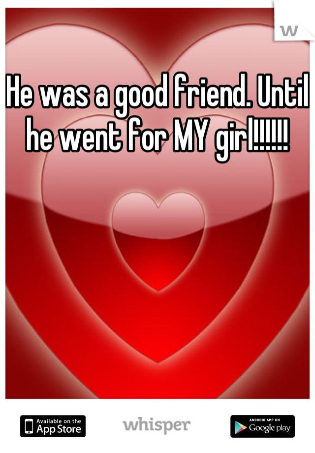 He was a good friend. Until he went for MY girl!!!!!!