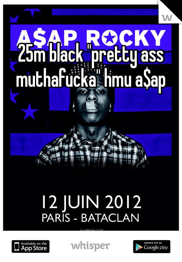 "25m black ""pretty ass muthafucka"" hmu a$ap"