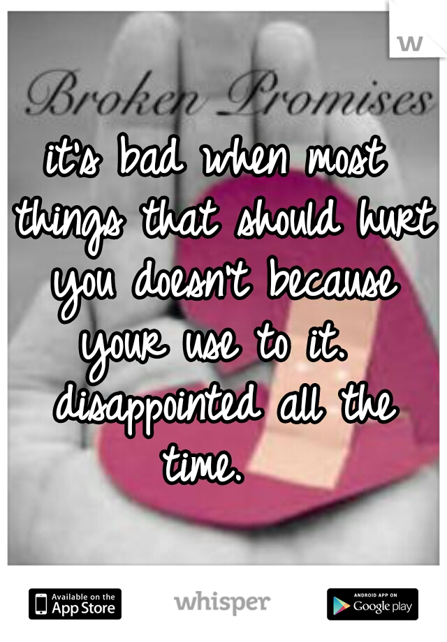 it's bad when most things that should hurt you doesn't because your use to it.  disappointed all the time.