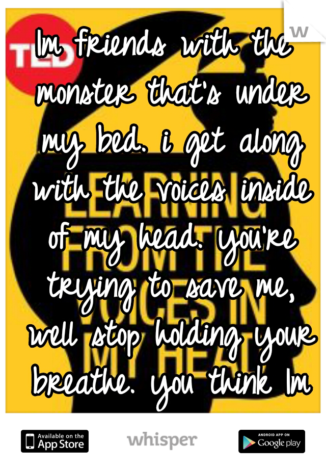 Im friends with the monster that's under my bed. i get along with the voices inside of my head. you're trying to save me, well stop holding your breathe. you think Im crazy. well that's not fair.