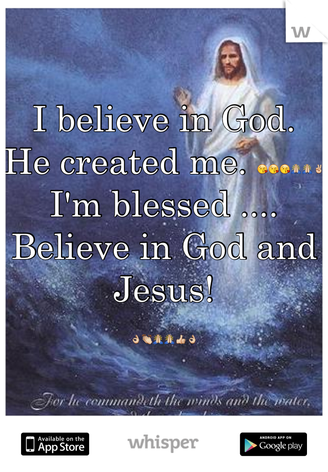 I believe in God.  He created me. 😘😘😘🙏🙏✌ I'm blessed .... Believe in God and Jesus!  👌👏🙏🙏👍👌