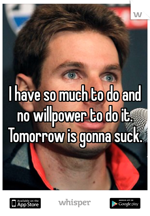 I have so much to do and no willpower to do it. Tomorrow is gonna suck.