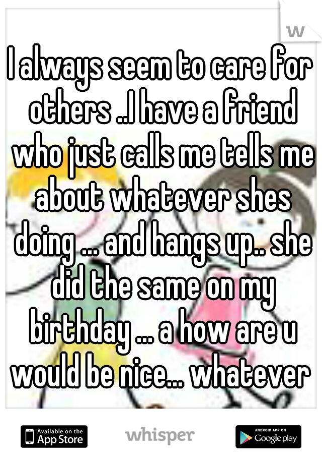 I always seem to care for others ..I have a friend who just calls me tells me about whatever shes doing ... and hangs up.. she did the same on my birthday ... a how are u would be nice... whatever