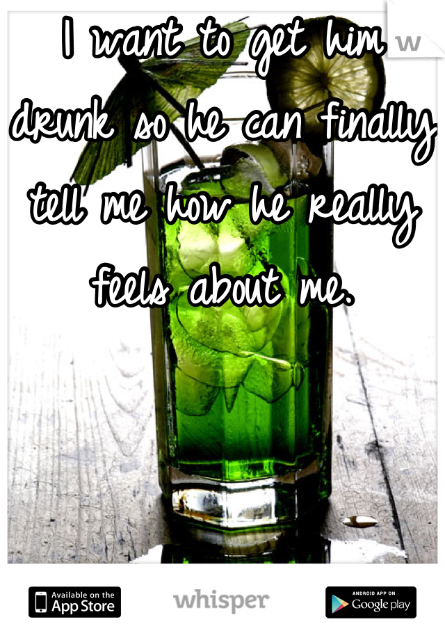 I want to get him drunk so he can finally tell me how he really feels about me.