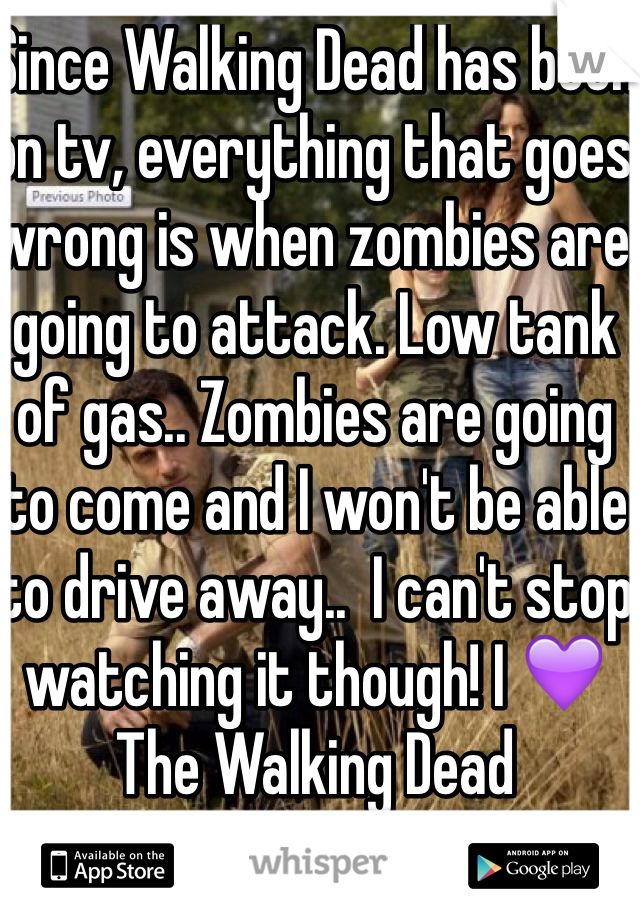 Since Walking Dead has been on tv, everything that goes wrong is when zombies are going to attack. Low tank of gas.. Zombies are going to come and I won't be able to drive away..  I can't stop watching it though! I 💜 The Walking Dead