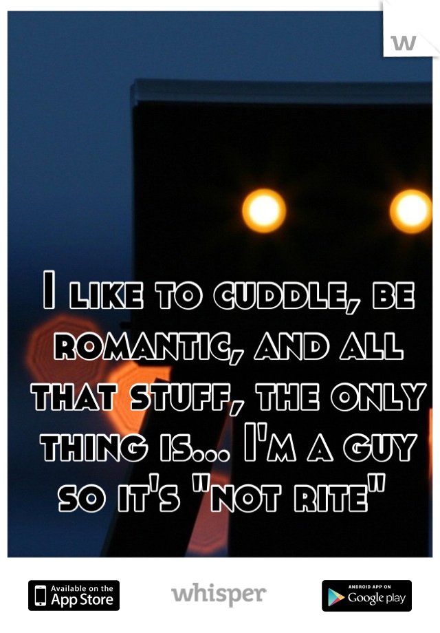 """I like to cuddle, be romantic, and all that stuff, the only thing is... I'm a guy so it's """"not rite"""""""