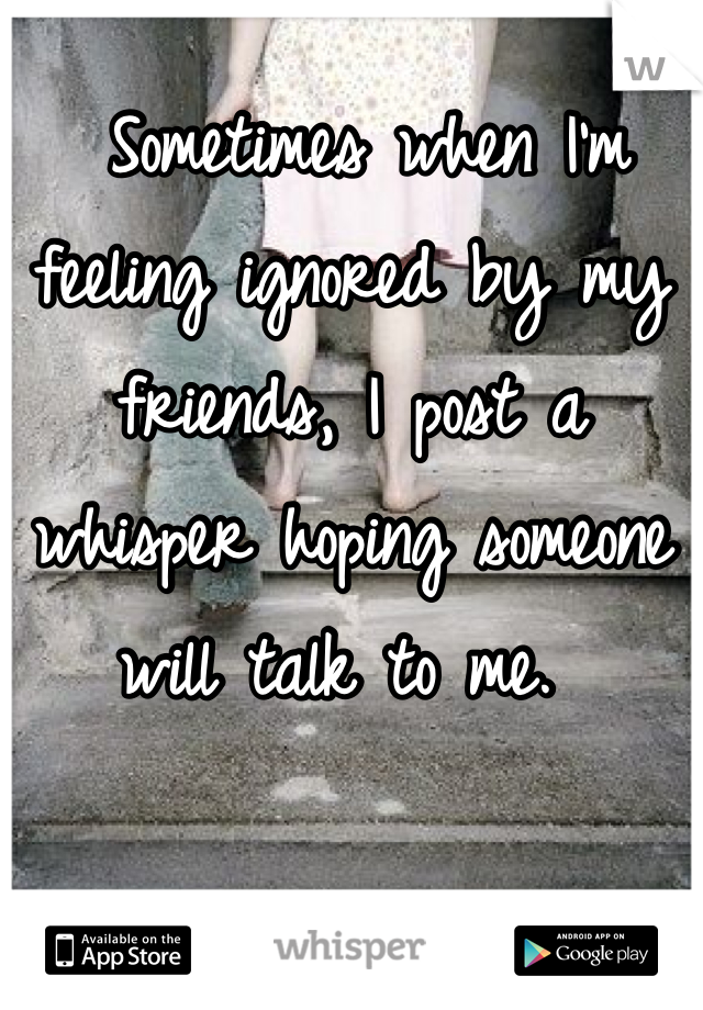 Sometimes when I'm feeling ignored by my friends, I post a whisper hoping someone will talk to me.