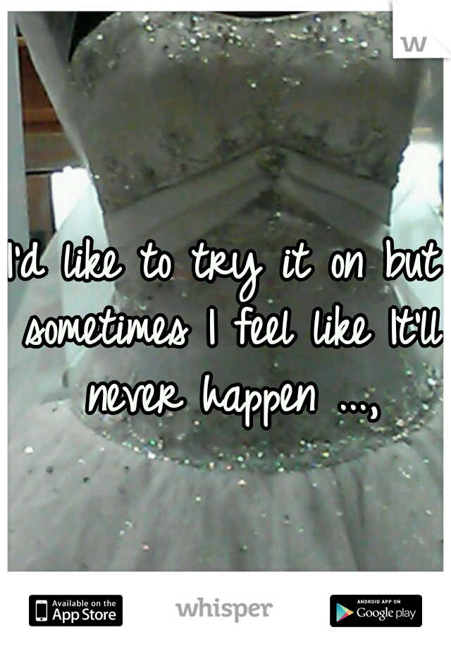 I'd like to try it on but sometimes I feel like It'll never happen ...,