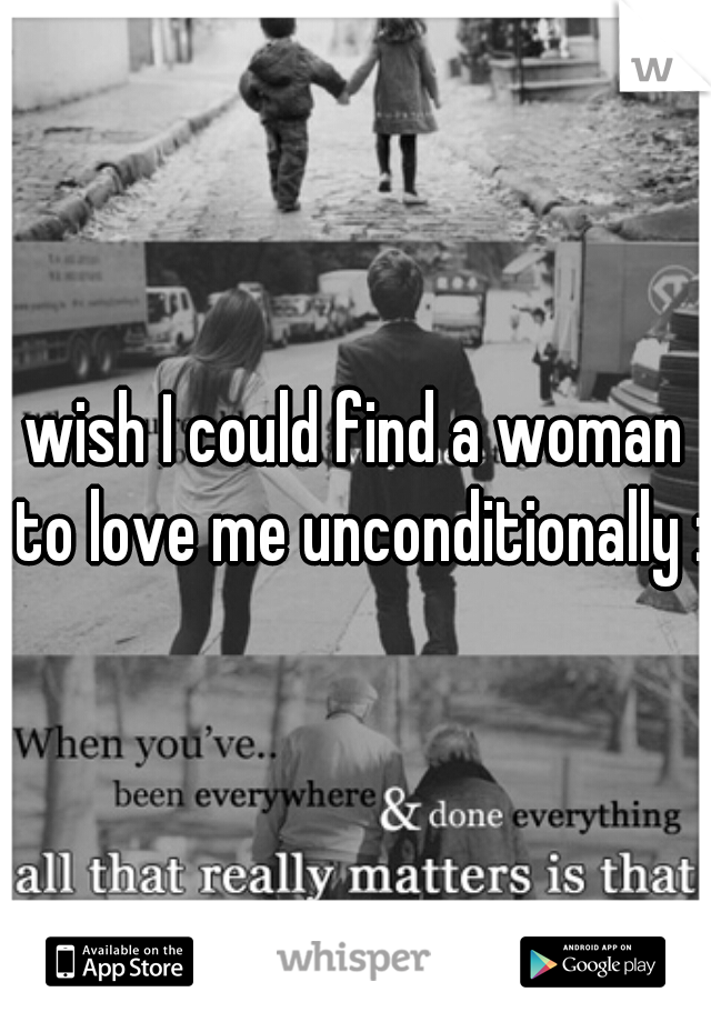 wish I could find a woman to love me unconditionally :(