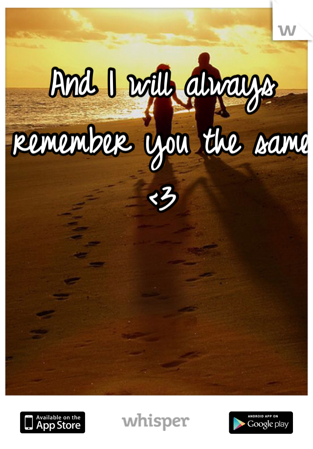 And I will always remember you the same <3