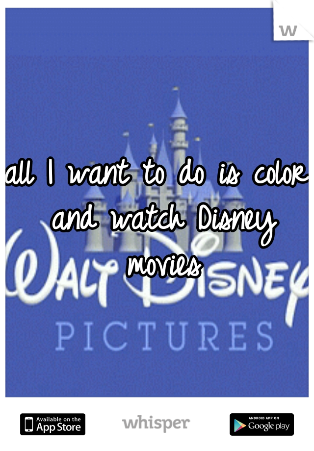 all I want to do is color and watch Disney movies