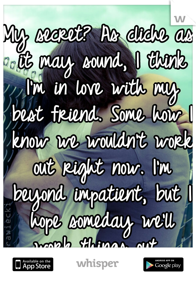 My secret? As cliche as it may sound, I think I'm in love with my best friend. Some how I know we wouldn't work out right now. I'm beyond impatient, but I hope someday we'll work things out.
