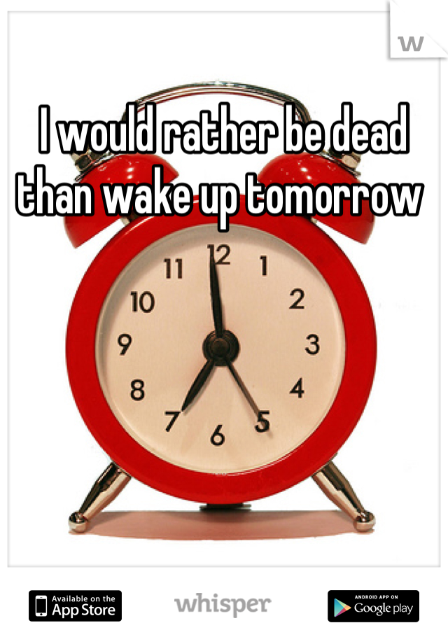 I would rather be dead than wake up tomorrow