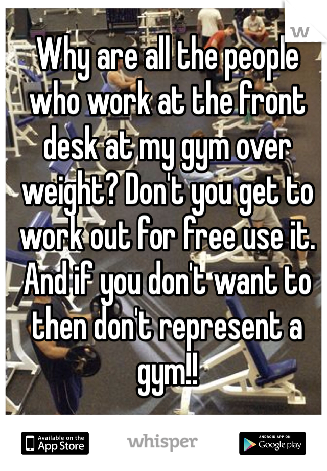 Why are all the people who work at the front desk at my gym over weight? Don't you get to work out for free use it. And if you don't want to then don't represent a gym!!