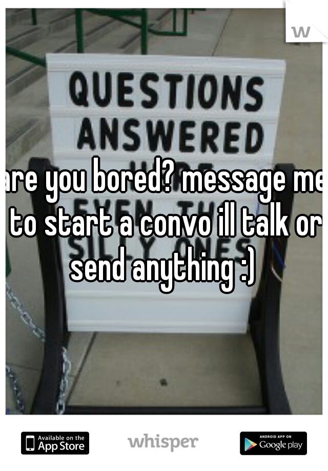 are you bored? message me to start a convo ill talk or send anything :)