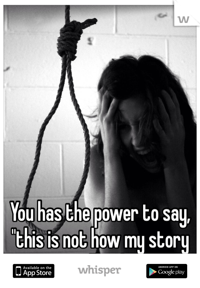 """You has the power to say, """"this is not how my story will end"""""""