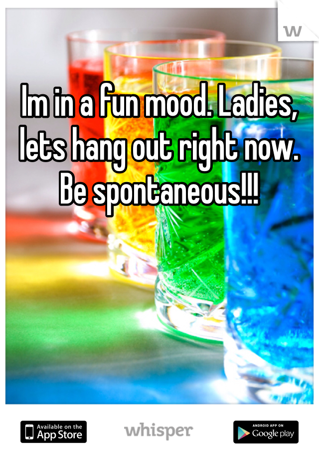 Im in a fun mood. Ladies, lets hang out right now. Be spontaneous!!!