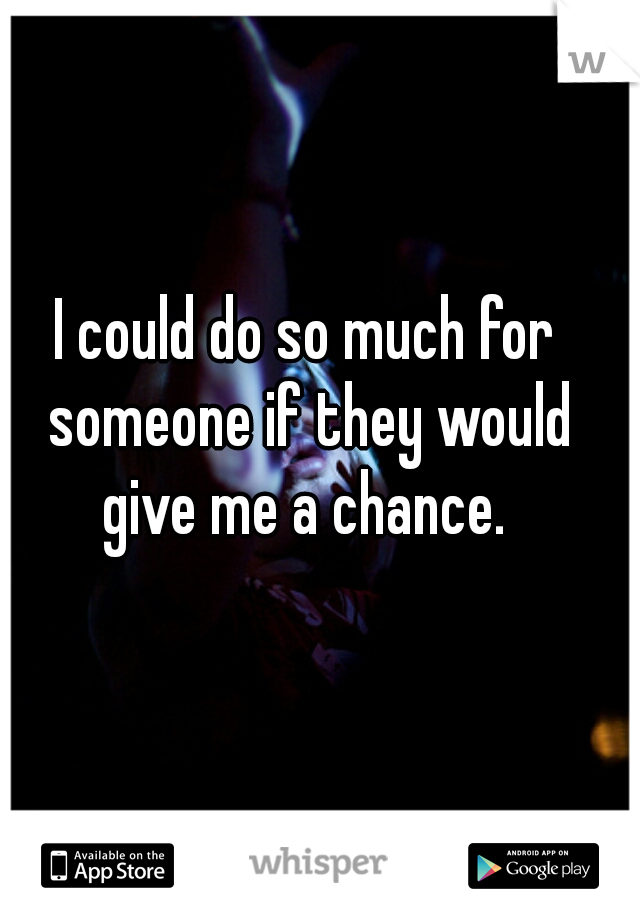 I could do so much for someone if they would give me a chance.