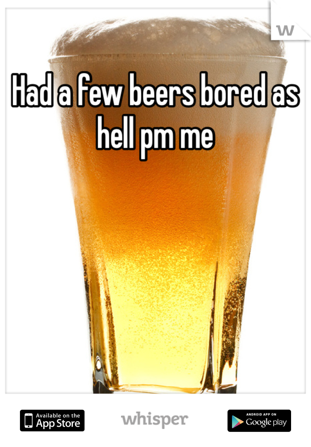 Had a few beers bored as hell pm me