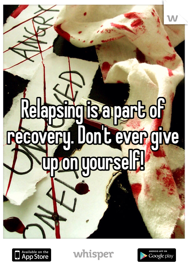 Relapsing is a part of recovery. Don't ever give up on yourself!