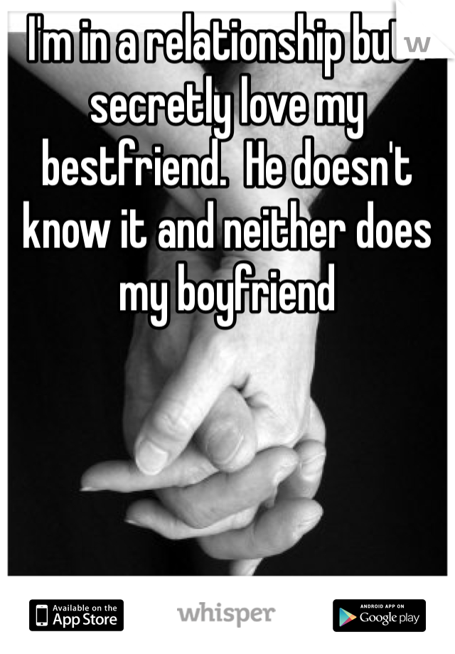 I'm in a relationship but I secretly love my bestfriend.  He doesn't know it and neither does my boyfriend