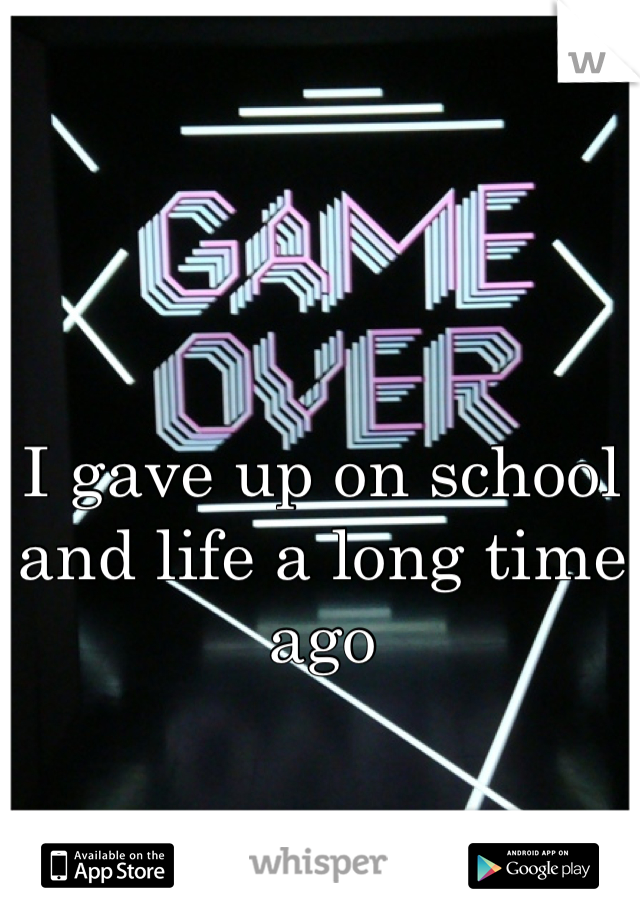 I gave up on school and life a long time ago