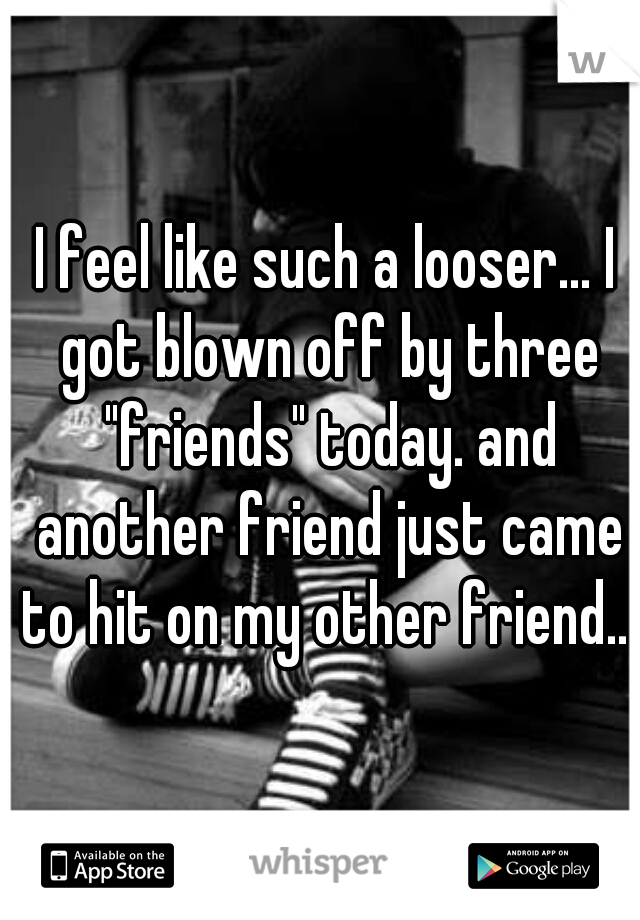 """I feel like such a looser... I got blown off by three """"friends"""" today. and another friend just came to hit on my other friend.."""