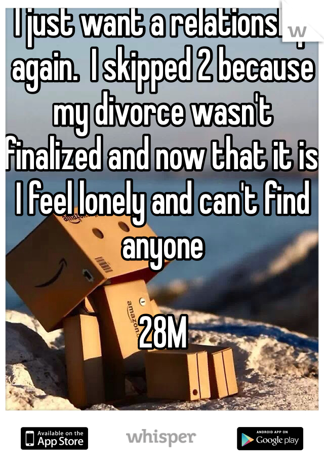 I just want a relationship again.  I skipped 2 because my divorce wasn't finalized and now that it is I feel lonely and can't find anyone  28M