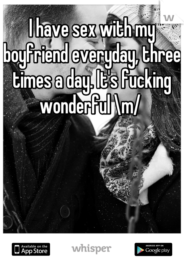 I have sex with my boyfriend everyday, three times a day. It's fucking wonderful \m/