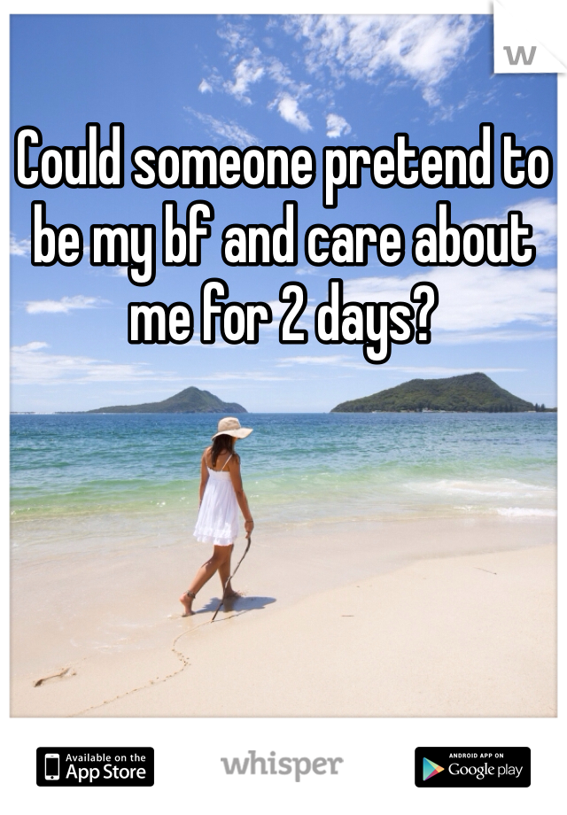 Could someone pretend to be my bf and care about me for 2 days?