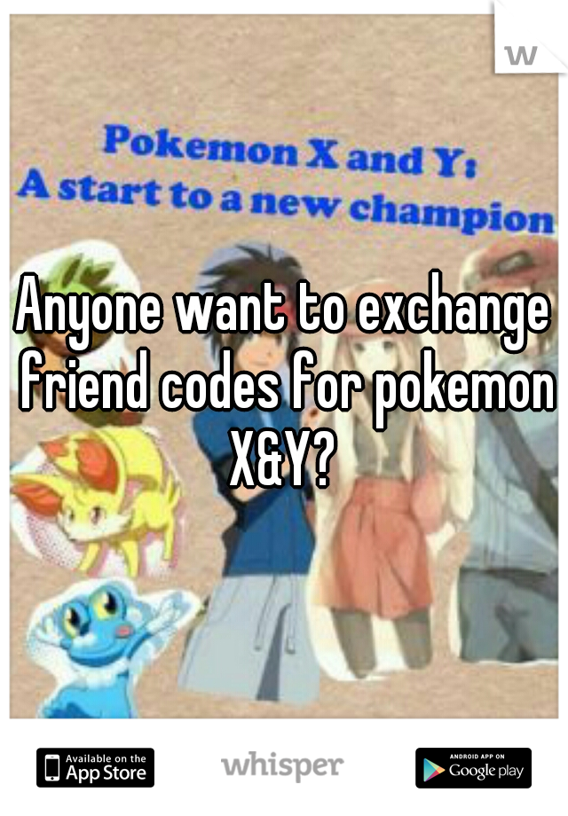 Anyone want to exchange friend codes for pokemon X&Y?
