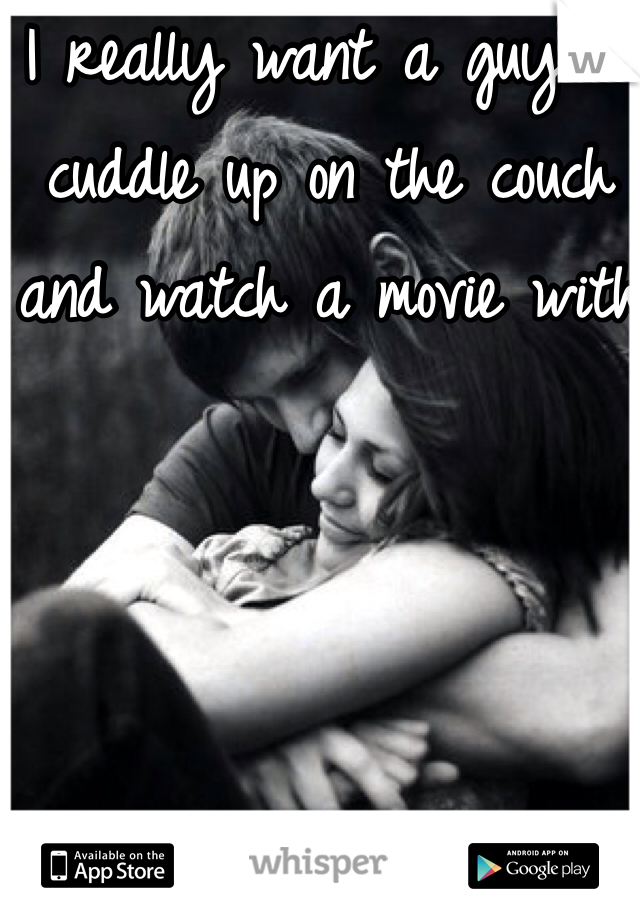 I really want a guy to cuddle up on the couch and watch a movie with