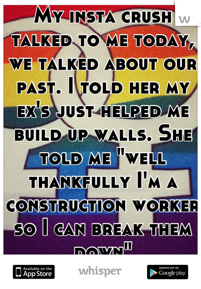 """My insta crush talked to me today, we talked about our past. I told her my ex's just helped me build up walls. She told me """"well thankfully I'm a construction worker so I can break them down""""  c:"""