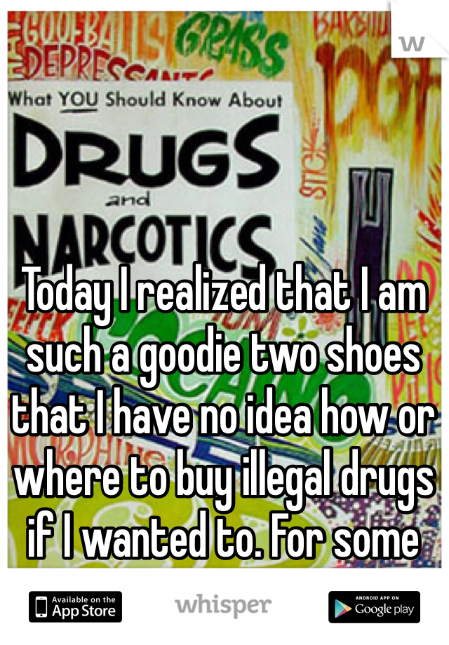 Today I realized that I am such a goodie two shoes that I have no idea how or where to buy illegal drugs if I wanted to. For some reason, this bothers me.