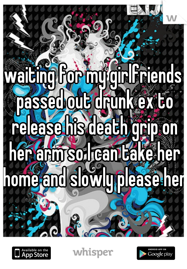 waiting for my girlfriends passed out drunk ex to release his death grip on her arm so I can take her home and slowly please her