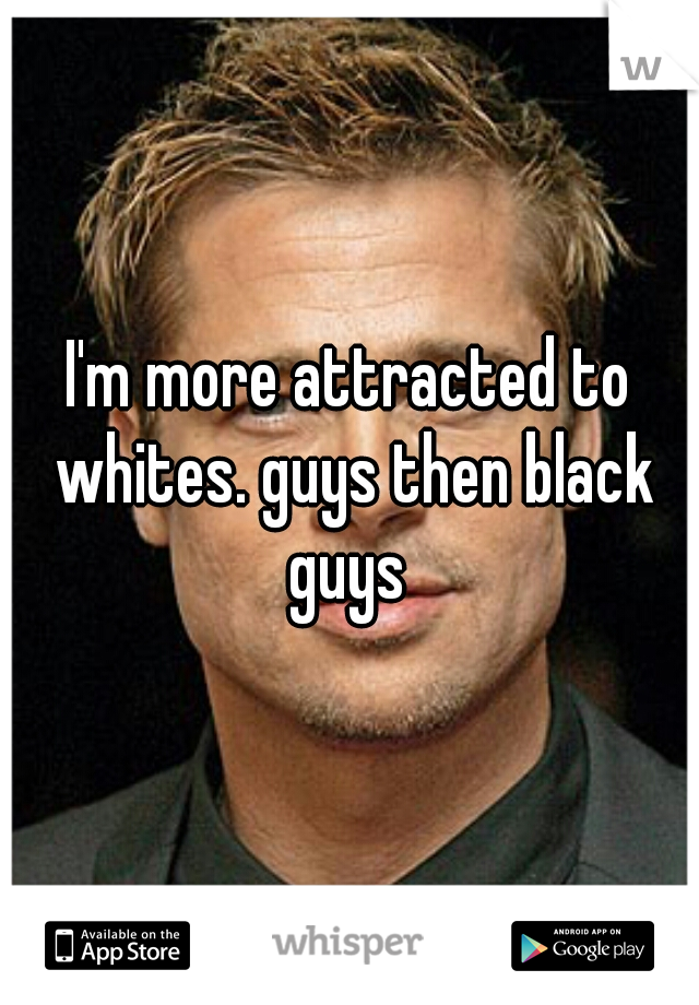 I'm more attracted to whites. guys then black guys