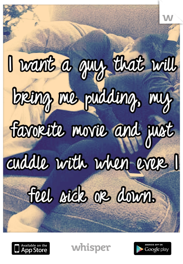 I want a guy that will bring me pudding, my favorite movie and just cuddle with when ever I feel sick or down.