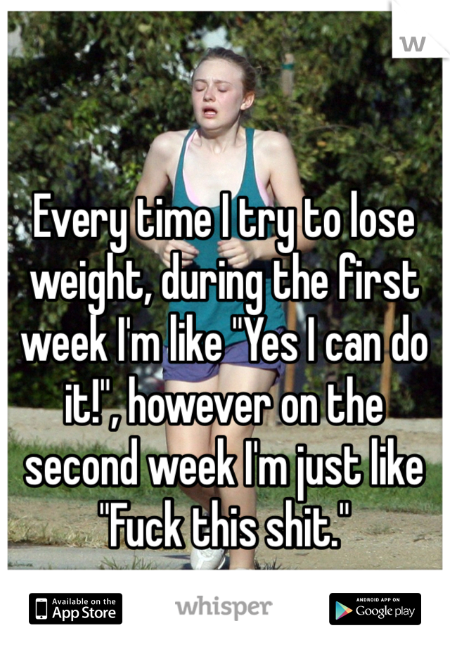"""Every time I try to lose weight, during the first week I'm like """"Yes I can do it!"""", however on the second week I'm just like """"Fuck this shit."""""""