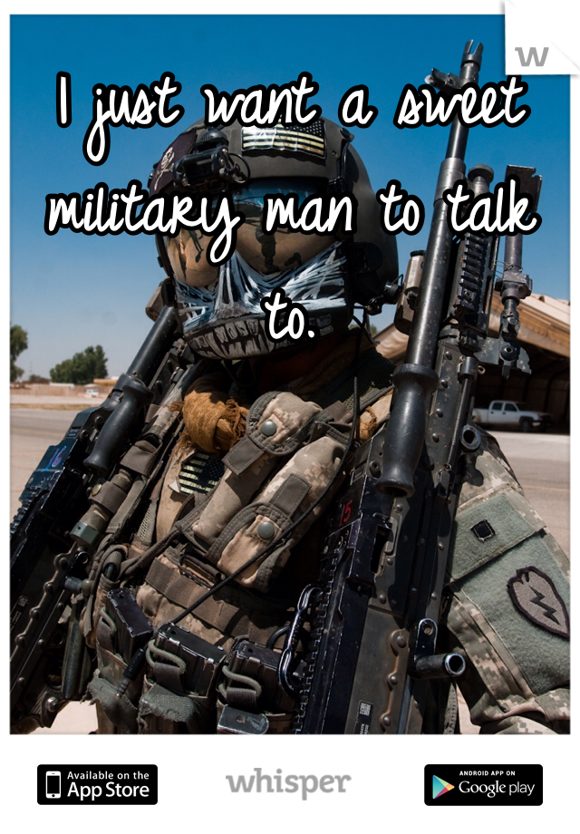 I just want a sweet military man to talk to.