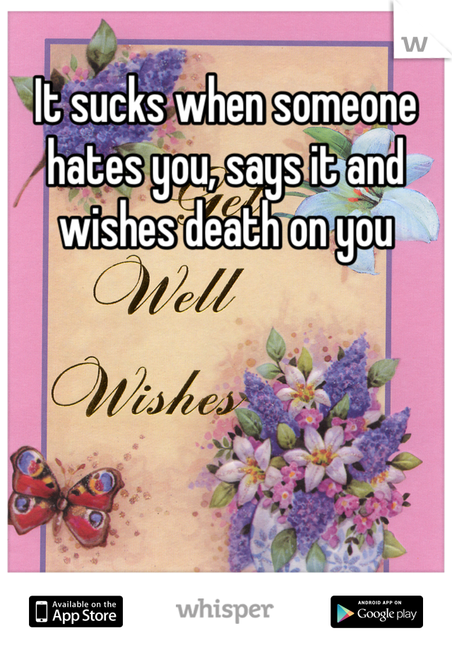 It sucks when someone hates you, says it and wishes death on you