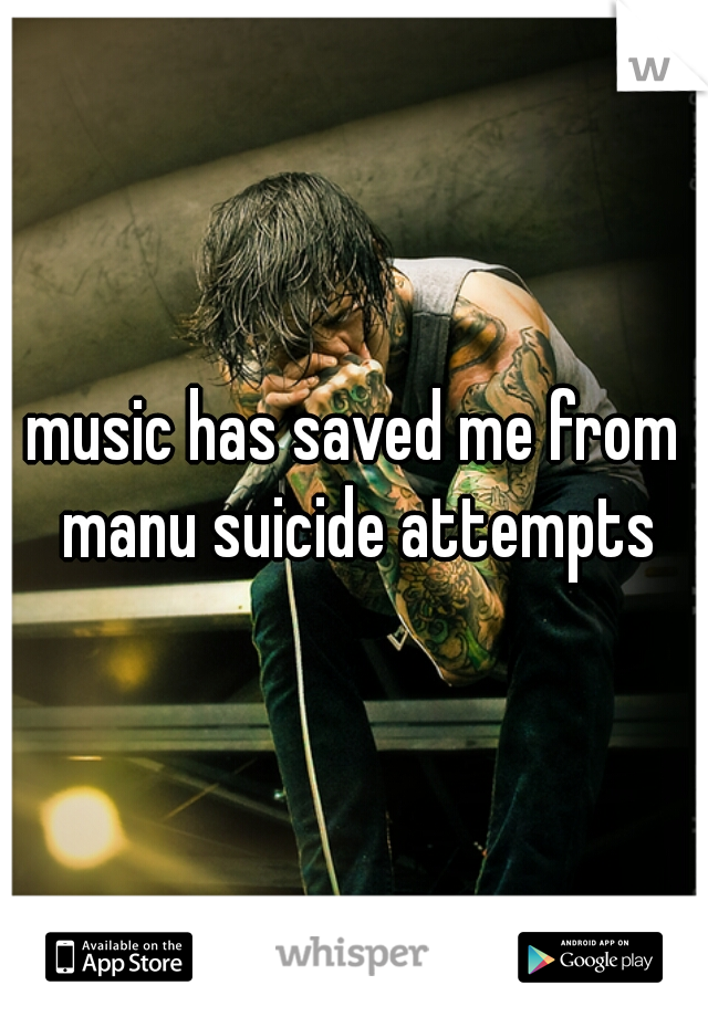 music has saved me from manu suicide attempts